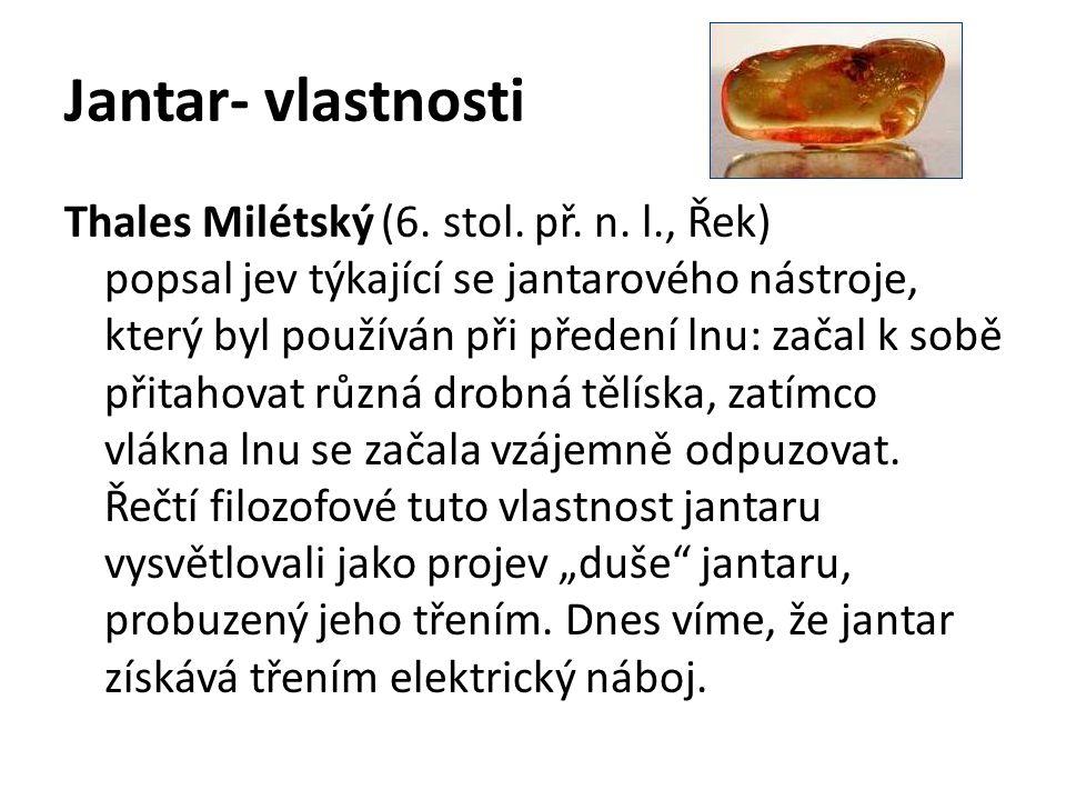 Jantar- vlastnosti Thales Milétský (6. stol. př. n. l., Řek) popsal jev týkající se jantarového nástroje, který byl používán při předení lnu: začal k
