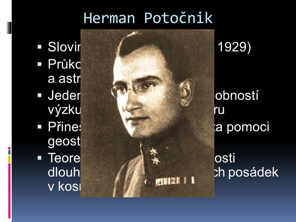 Herman Potočnik  Po jeho smrti v roce 1929 vydána kniha  Raketový motor – problém vesmírných letů  Popsal a nakreslil do ní plány budoucích geostacionárních družic  Pro sovětské i americké konstruktéry se tyto plány později staly inspirací  Domyslil i případné hrozící nebezpečí vojenského zneužití a cesty, jak mu zabránit