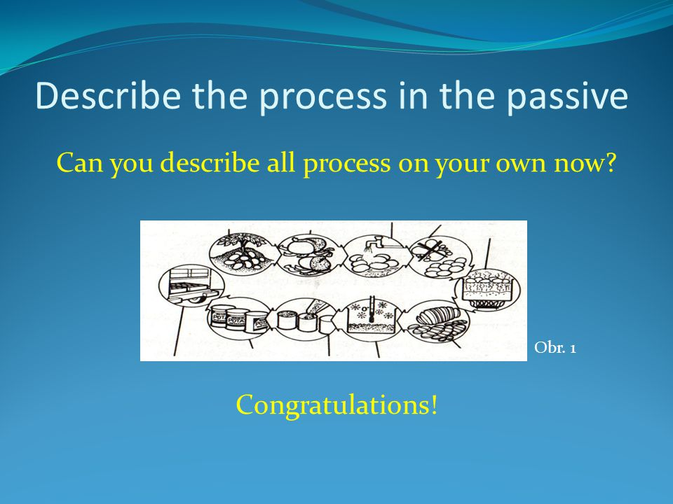 Describe the process in the passive Can you describe all process on your own now.