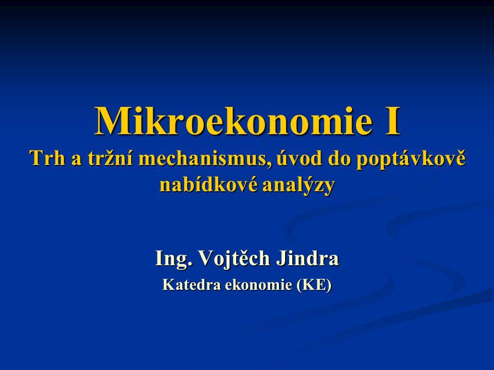 Mikroekonomie I Trh a tržní mechanismus, úvod do poptávkově nabídkové analýzy Ing. Vojtěch Jindra Katedra ekonomie (KE)