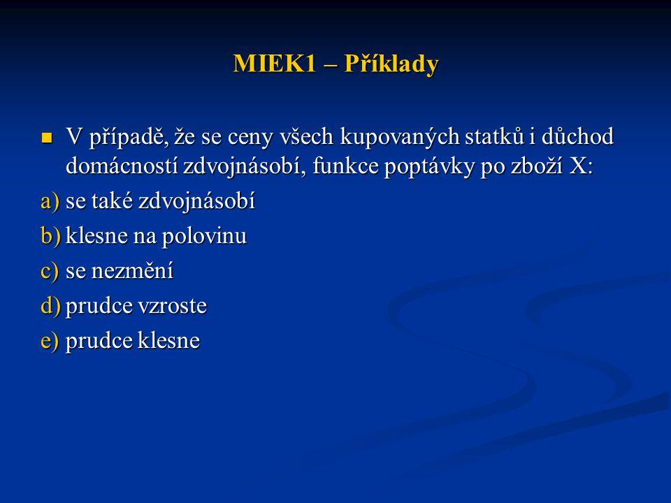 MIEK1 – Příklady V případě, že se ceny všech kupovaných statků i důchod domácností zdvojnásobí, funkce poptávky po zboží X: V případě, že se ceny všec