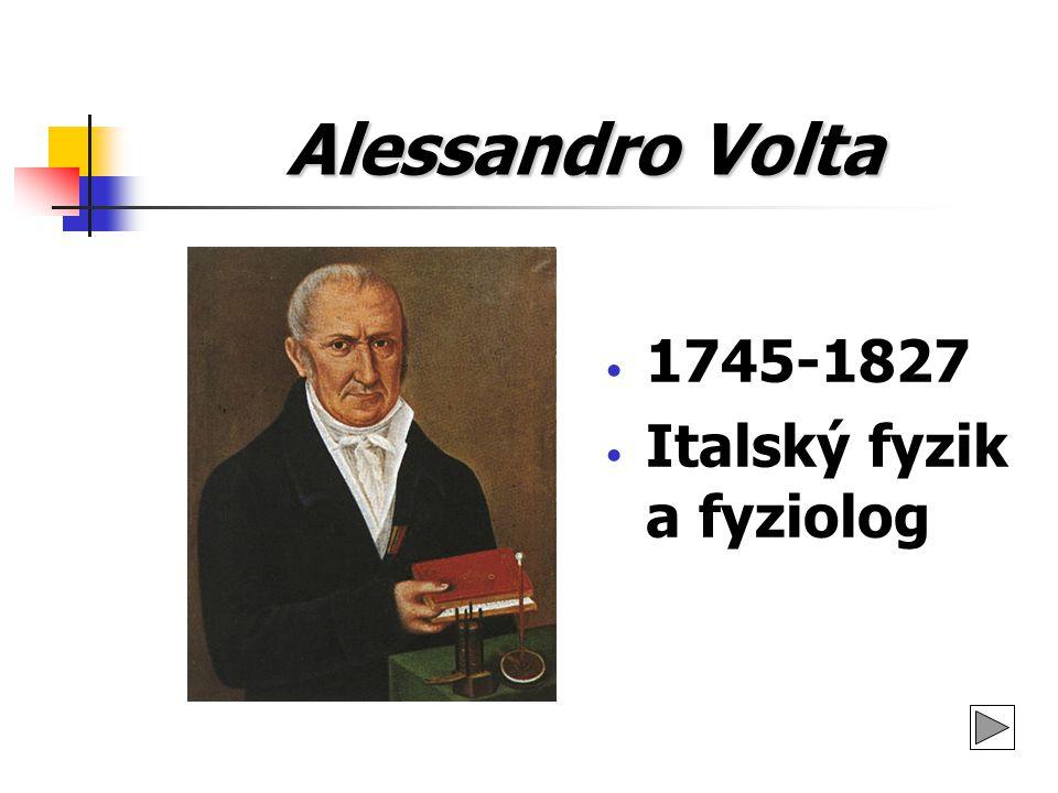 Alessandro Volta 1745-1827 Italský fyzik a fyziolog