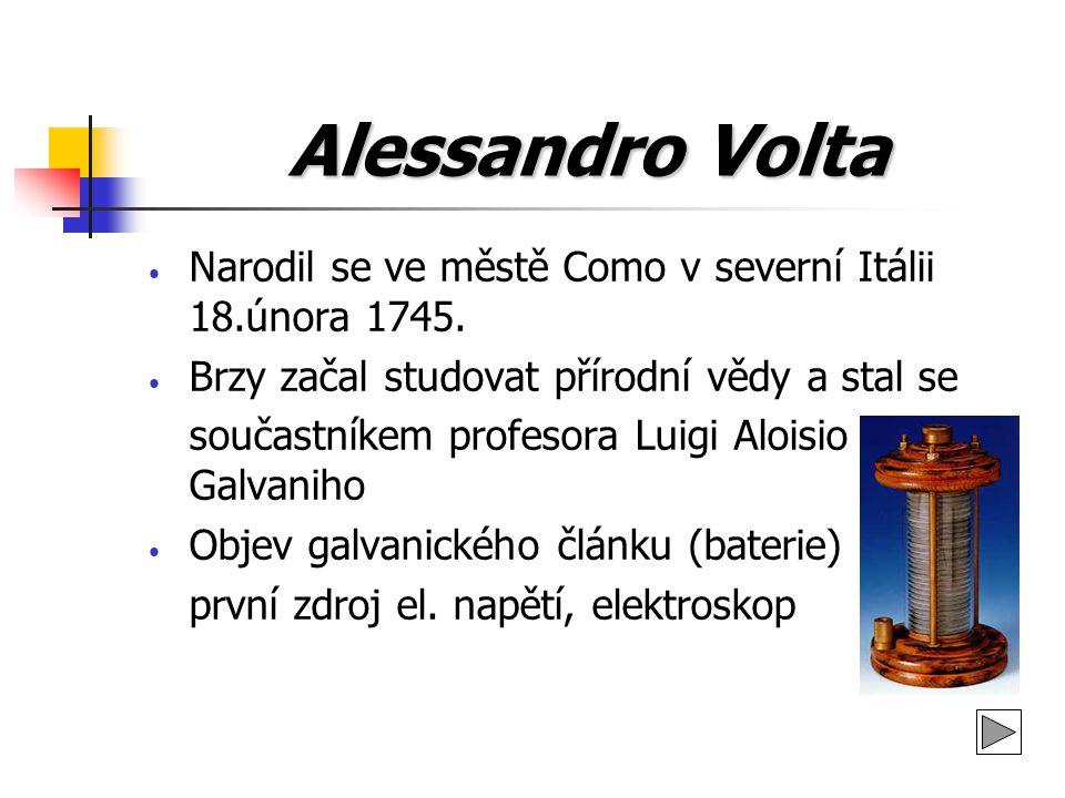 Alessandro Volta Narodil se ve městě Como v severní Itálii 18.února 1745. Brzy začal studovat přírodní vědy a stal se součastníkem profesora Luigi Alo