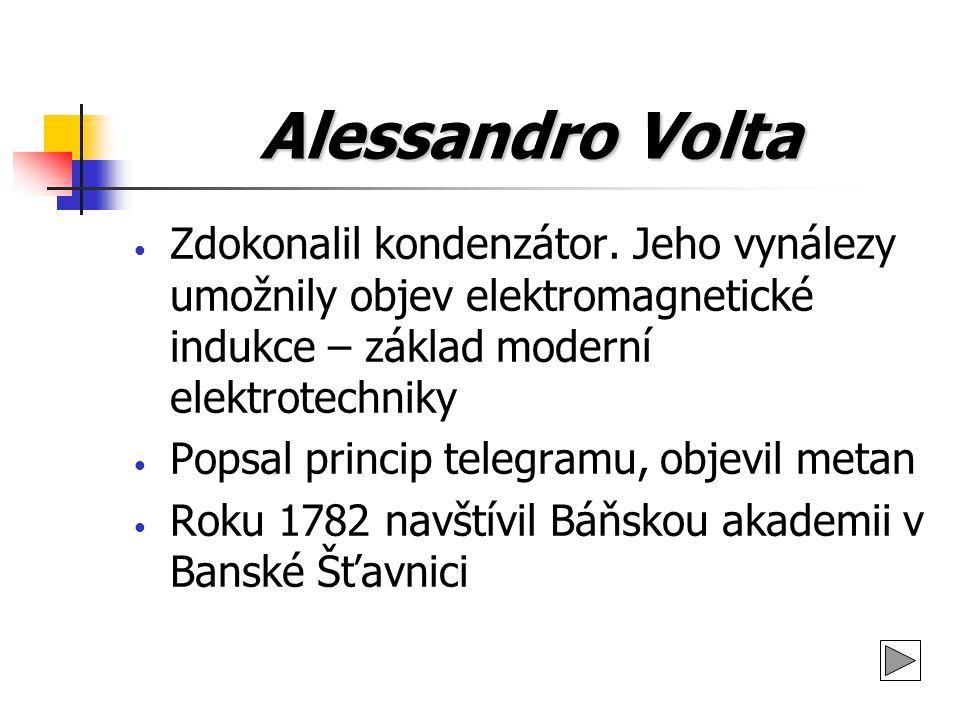 Alessandro Volta Zdokonalil kondenzátor. Jeho vynálezy umožnily objev elektromagnetické indukce – základ moderní elektrotechniky Popsal princip telegr