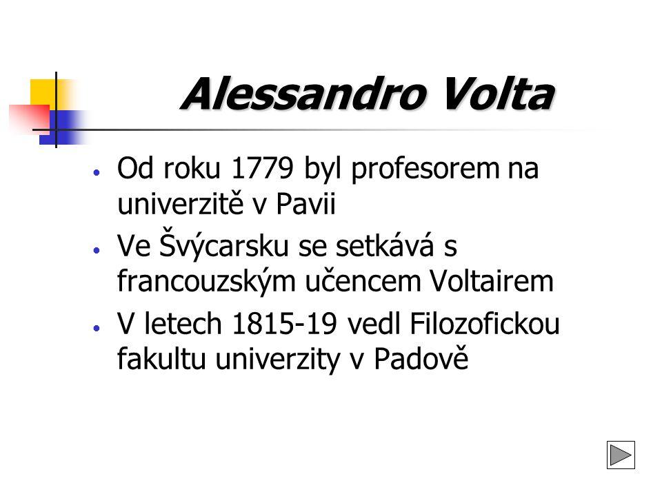 Alessandro Volta Od roku 1779 byl profesorem na univerzitě v Pavii Ve Švýcarsku se setkává s francouzským učencem Voltairem V letech 1815-19 vedl Filo