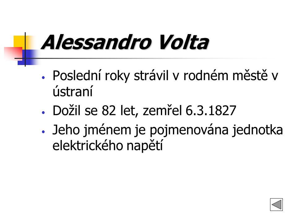 Alessandro Volta Poslední roky strávil v rodném městě v ústraní Dožil se 82 let, zemřel 6.3.1827 Jeho jménem je pojmenována jednotka elektrického napě