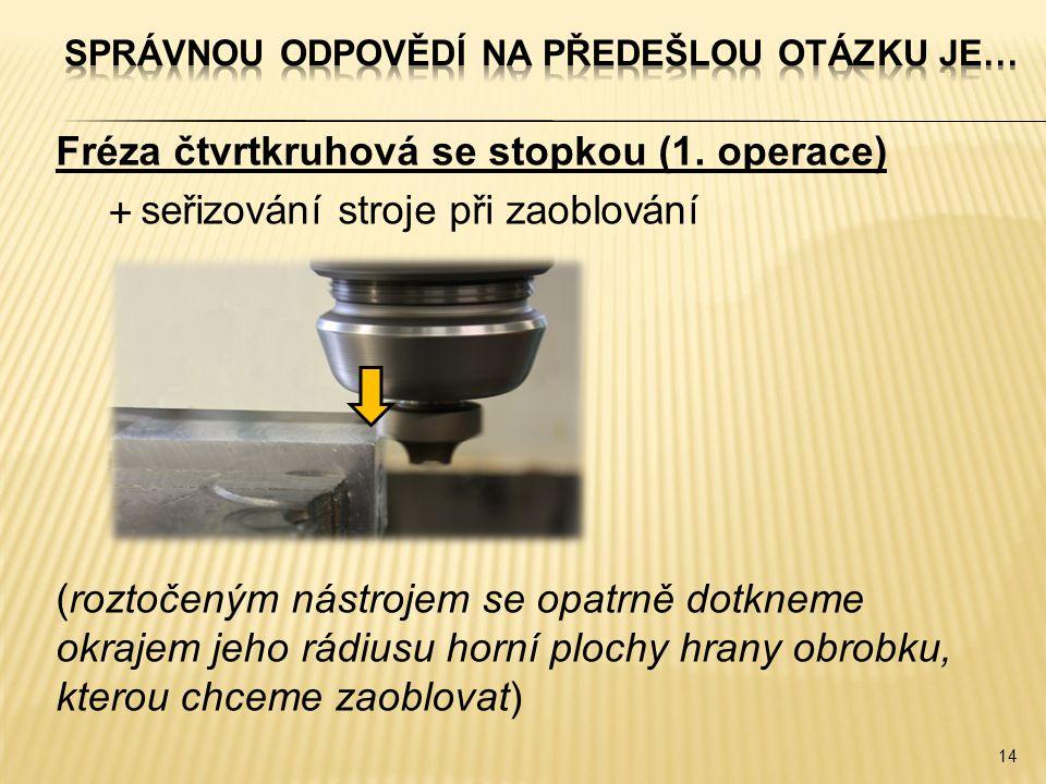 Fréza čtvrtkruhová se stopkou (1. operace)  seřizování stroje při zaoblování (roztočeným nástrojem se opatrně dotkneme okrajem jeho rádiusu horní plo