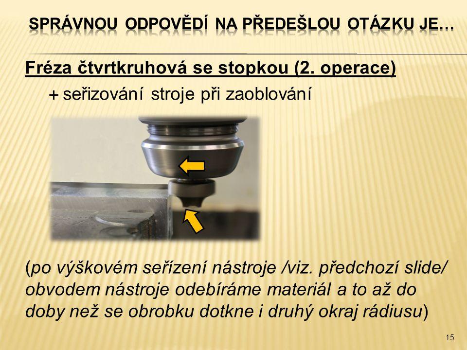 Fréza čtvrtkruhová se stopkou (2. operace)  seřizování stroje při zaoblování (po výškovém seřízení nástroje /viz. předchozí slide/ obvodem nástroje o
