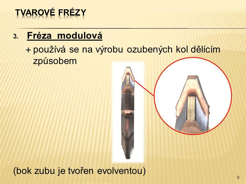 3. Fréza modulová  používá se na výrobu ozubených kol dělícím způsobem (bok zubu je tvořen evolventou) 9