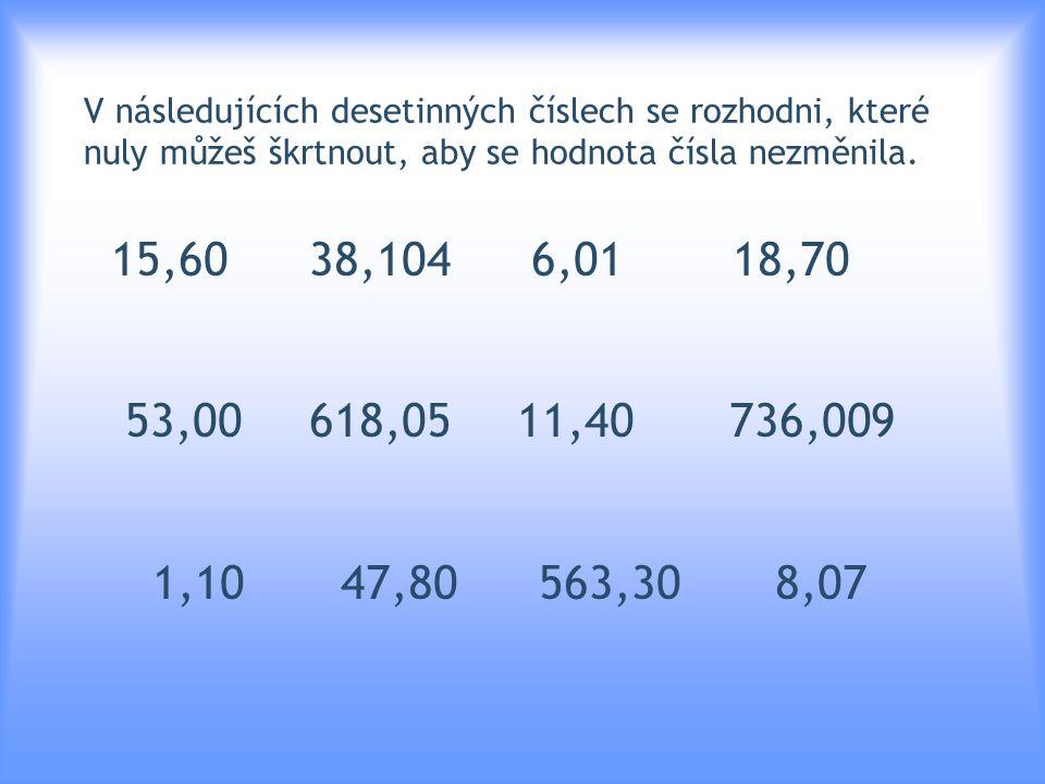 V následujících desetinných číslech se rozhodni, které nuly můžeš škrtnout, aby se hodnota čísla nezměnila. 15,60 38,104 6,01 18,70 53,00 618,05 11,40