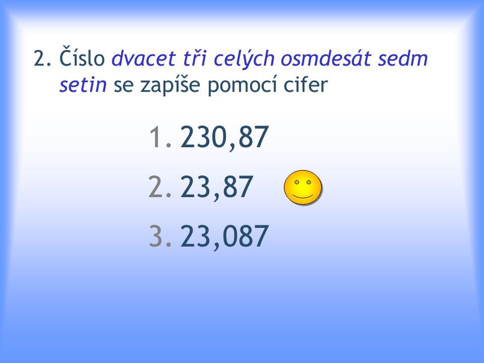 2. Číslo dvacet tři celých osmdesát sedm setin se zapíše pomocí cifer 1.230,87 2.23,87 3.23,087