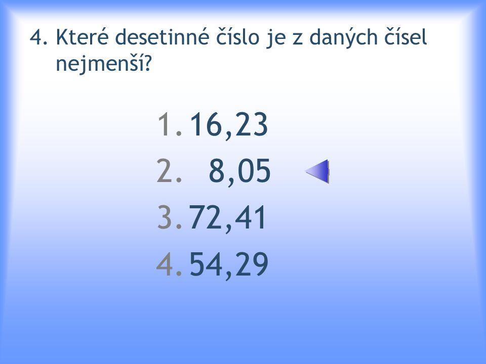 4. Které desetinné číslo je z daných čísel nejmenší? 1.16,23 2. 8,05 3.72,41 4.54,29