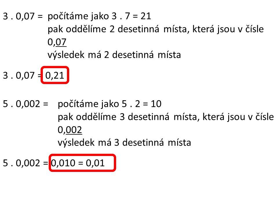3. 0,07 = počítáme jako 3. 7 = 21 pak oddělíme 2 desetinná místa, která jsou v čísle 0,07 výsledek má 2 desetinná místa 3. 0,07 = 0,21 5. 0,002 =počít