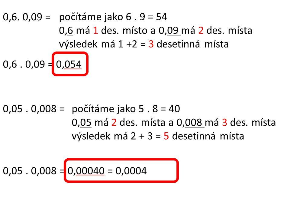 0,6. 0,09 = počítáme jako 6. 9 = 54 0,6 má 1 des. místo a 0,09 má 2 des. místa výsledek má 1 +2 = 3 desetinná místa 0,6. 0,09 = 0,054 0,05. 0,008 =poč