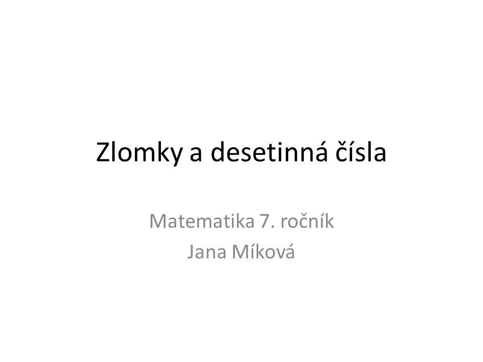Zlomky a desetinná čísla Matematika 7. ročník Jana Míková