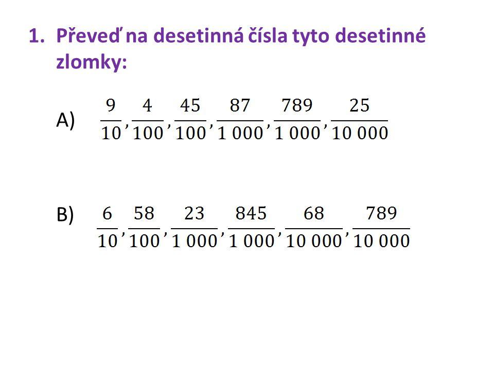 1.Převeď na desetinná čísla tyto desetinné zlomky: A) B)