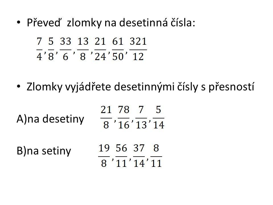 Převeď zlomky na desetinná čísla: Zlomky vyjádřete desetinnými čísly s přesností A)na desetiny B)na setiny