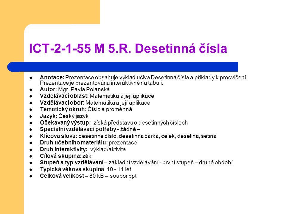 ICT-2-1-55 M 5.R. Desetinná čísla Anotace: Prezentace obsahuje výklad učiva Desetinná čísla a příklady k procvičení. Prezentace je prezentována intera
