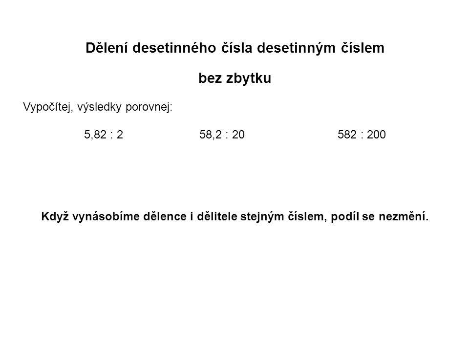 Dělení desetinného čísla desetinným číslem bez zbytku Vypočítej, výsledky porovnej: 5,82 : 2 58,2 : 20 582 : 200 Když vynásobíme dělence i dělitele stejným číslem, podíl se nezmění.