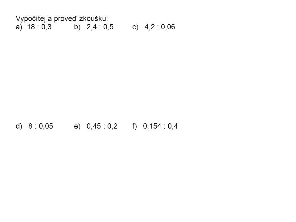 Vypočítej a proveď zkoušku: a)18 : 0,3b) 2,4 : 0,5 c) 4,2 : 0,06 d) 8 : 0,05e) 0,45 : 0,2f) 0,154 : 0,4