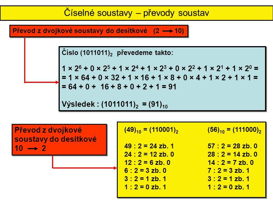 Číselné soustavy – převody soustav Číslo (1011011) 2 převedeme takto: 1 × 2 6 + 0 × 2 5 + 1 × 2 4 + 1 × 2 3 + 0 × 2 2 + 1 × 2 1 + 1 × 2 0 = = 1 × 64 +