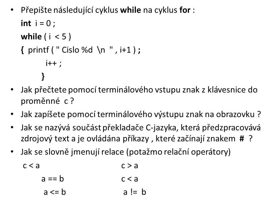 Přepište následující cyklus while na cyklus for : int i = 0 ; while ( i < 5 ) { printf (