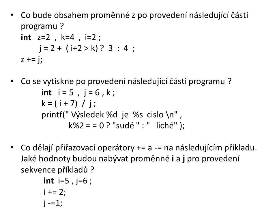 Co bude obsahem proměnné z po provedení následující části programu ? int z=2, k=4, i=2 ; j = 2 + ( i+2 > k) ? 3 : 4 ; z += j; Co se vytiskne po proved