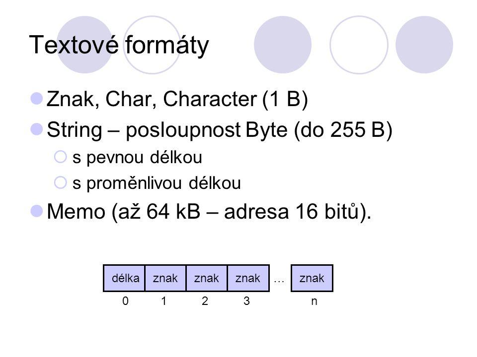 Textové formáty Znak, Char, Character (1 B) String – posloupnost Byte (do 255 B)  s pevnou délkou  s proměnlivou délkou Memo (až 64 kB – adresa 16 b