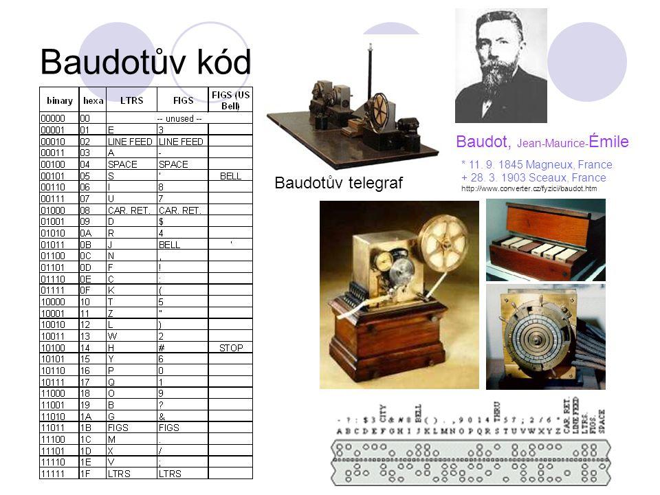 Baudotův kód Baudot, Jean-Maurice- Émile * 11. 9. 1845 Magneux, France + 28. 3. 1903 Sceaux, France http://www.converter.cz/fyzici/baudot.htm Baudotův