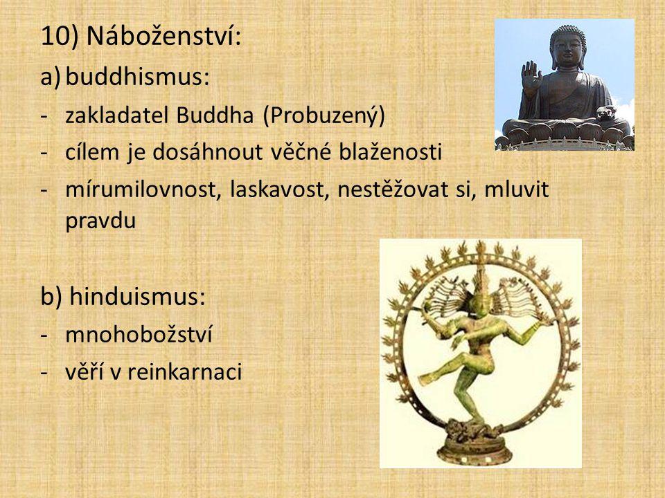 10) Náboženství: a)buddhismus: -zakladatel Buddha (Probuzený) -cílem je dosáhnout věčné blaženosti -mírumilovnost, laskavost, nestěžovat si, mluvit pravdu b) hinduismus: -mnohobožství -věří v reinkarnaci