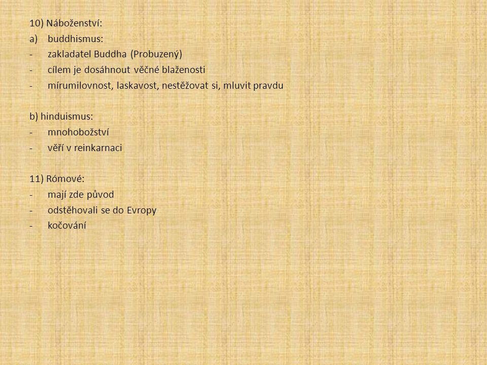 10) Náboženství: a)buddhismus: -zakladatel Buddha (Probuzený) -cílem je dosáhnout věčné blaženosti -mírumilovnost, laskavost, nestěžovat si, mluvit pravdu b) hinduismus: -mnohobožství -věří v reinkarnaci 11) Rómové: -mají zde původ -odstěhovali se do Evropy -kočování