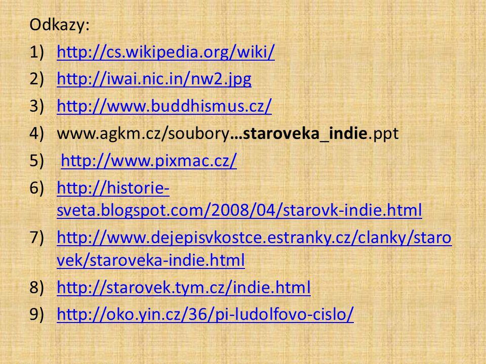 Odkazy: 1)http://cs.wikipedia.org/wiki/http://cs.wikipedia.org/wiki/ 2)http://iwai.nic.in/nw2.jpghttp://iwai.nic.in/nw2.jpg 3)http://www.buddhismus.cz/http://www.buddhismus.cz/ 4)www.agkm.cz/soubory…staroveka_indie.ppt 5) http://www.pixmac.cz/http://www.pixmac.cz/ 6)http://historie- sveta.blogspot.com/2008/04/starovk-indie.htmlhttp://historie- sveta.blogspot.com/2008/04/starovk-indie.html 7)http://www.dejepisvkostce.estranky.cz/clanky/staro vek/staroveka-indie.htmlhttp://www.dejepisvkostce.estranky.cz/clanky/staro vek/staroveka-indie.html 8)http://starovek.tym.cz/indie.htmlhttp://starovek.tym.cz/indie.html 9)http://oko.yin.cz/36/pi-ludolfovo-cislo/http://oko.yin.cz/36/pi-ludolfovo-cislo/