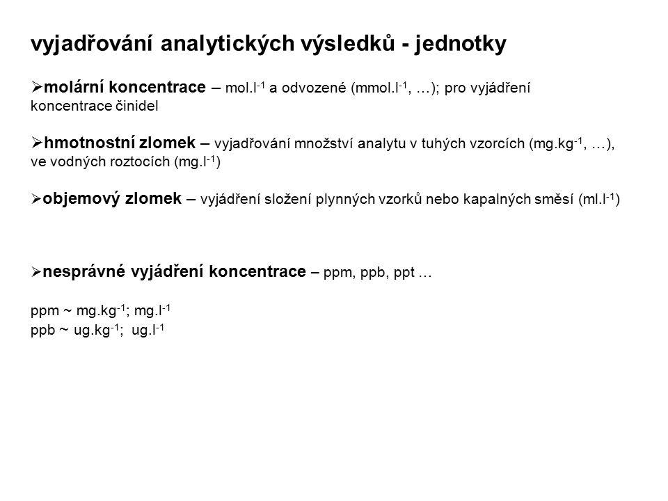 vyjadřování analytických výsledků - jednotky  molární koncentrace – mol.l -1 a odvozené (mmol.l -1, …); pro vyjádření koncentrace činidel  hmotnostn