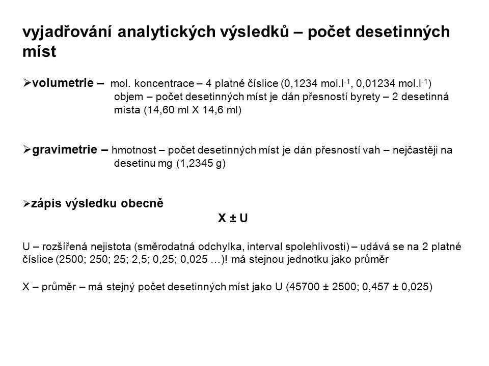 vyjadřování analytických výsledků – počet desetinných míst  volumetrie – mol. koncentrace – 4 platné číslice (0,1234 mol.l -1, 0,01234 mol.l -1 ) obj