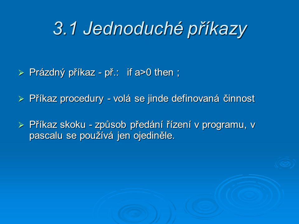 3.1 Jednoduché příkazy  Prázdný příkaz - př.: if a>0 then ;  Příkaz procedury - volá se jinde definovaná činnost  Příkaz skoku - způsob předání řízení v programu, v pascalu se používá jen ojediněle.