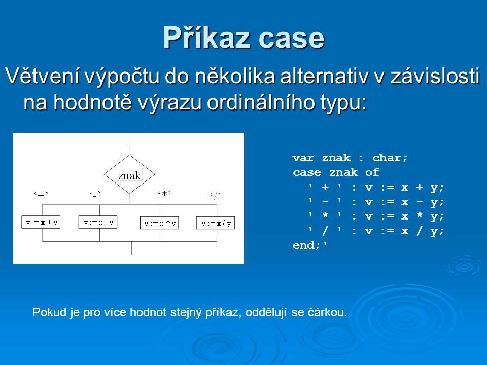 Příkaz case Větvení výpočtu do několika alternativ v závislosti na hodnotě výrazu ordinálního typu: var znak : char; case znak of + : v := x + y; - : v := x - y; * : v := x * y; / : v := x / y; end; Pokud je pro více hodnot stejný příkaz, oddělují se čárkou.