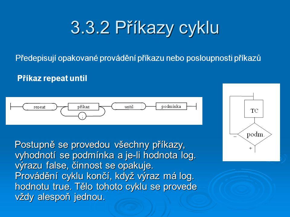 3.3.2 Příkazy cyklu Předepisují opakované provádění příkazu nebo posloupnosti příkazů Příkaz repeat until Postupně se provedou všechny příkazy, vyhodnotí se podmínka a je-li hodnota log.
