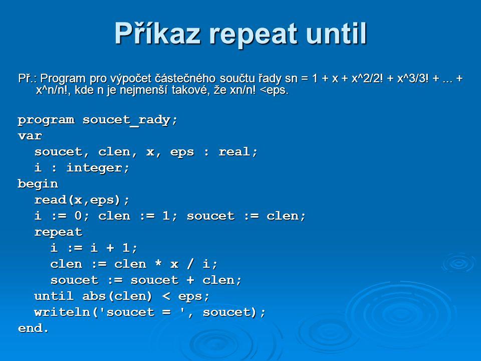 Příkaz repeat until Př.: Program pro výpočet částečného součtu řady sn = 1 + x + x^2/2.