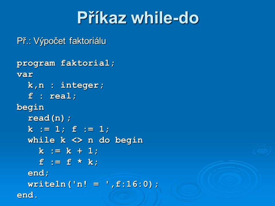 Příkaz while-do Př.: Výpočet faktoriálu program faktorial; var k,n : integer; k,n : integer; f : real; f : real;begin read(n); read(n); k := 1; f := 1; k := 1; f := 1; while k <> n do begin while k <> n do begin k := k + 1; k := k + 1; f := f * k; f := f * k; end; end; writeln( n.
