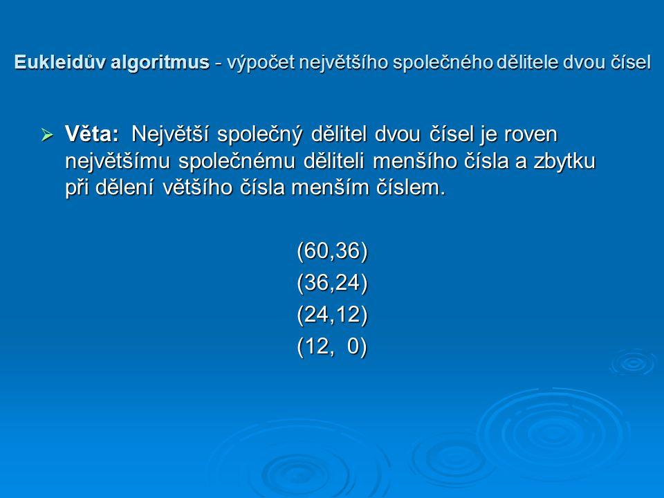 Eukleidův algoritmus - výpočet největšího společného dělitele dvou čísel  Věta: Největší společný dělitel dvou čísel je roven největšímu společnému děliteli menšího čísla a zbytku při dělení většího čísla menším číslem.