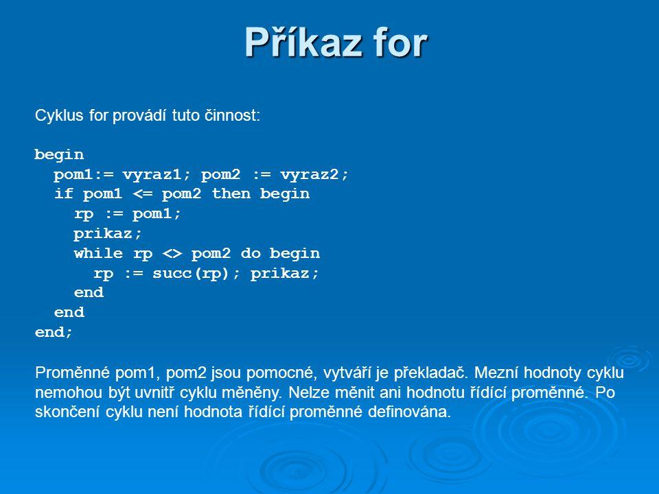 Příkaz for program kody_znaku; var zn : char; begin writeln( cislice vzestupne: ); for zn := 0 to 9 do write(zn, kod ,ord(zn), ; ); writeln; writeln( dale - enter ); readln; writeln( velka abeceda sestupne: ); for zn := z downto a do write(zn, kod ,ord(zn), ; ); writeln; writeln( konec - enter ); readln; end.