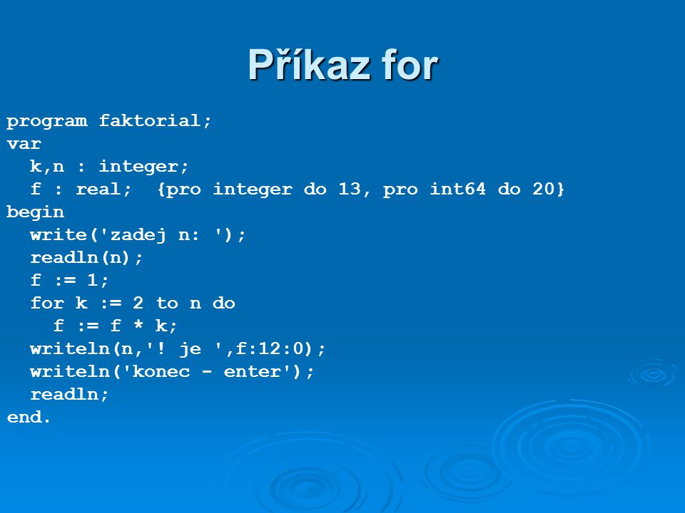 Příkaz for program faktorial; var k,n : integer; f : real; {pro integer do 13, pro int64 do 20} begin write( zadej n: ); readln(n); f := 1; for k := 2 to n do f := f * k; writeln(n, .