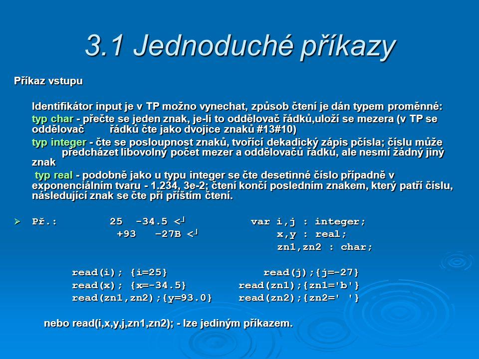 3.1 Jednoduché příkazy Příkaz vstupu Identifikátor input je v TP možno vynechat, způsob čtení je dán typem proměnné: Identifikátor input je v TP možno vynechat, způsob čtení je dán typem proměnné: typ char - přečte se jeden znak, je-li to oddělovač řádků,uloží se mezera (v TP se oddělovač řádků čte jako dvojice znaků #13#10) typ integer - čte se posloupnost znaků, tvořící dekadický zápis pčísla; číslu může předcházet libovolný počet mezer a oddělovačů řádků, ale nesmí žádný jiný znak typ real - podobně jako u typu integer se čte desetinné číslo případně v exponenciálním tvaru - 1.234, 3e-2; čtení končí posledním znakem, který patří číslu, následující znak se čte při příštím čtení.