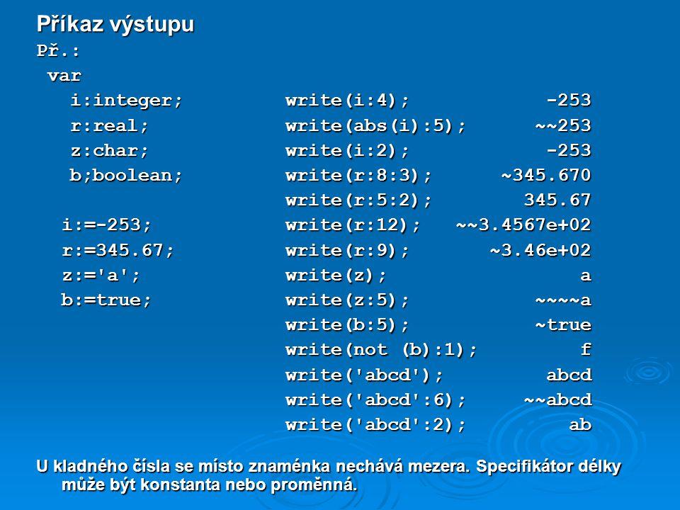 Příkaz výstupu Př.: var var i:integer; write(i:4); -253 i:integer; write(i:4); -253 r:real; write(abs(i):5); ~~253 r:real; write(abs(i):5); ~~253 z:char; write(i:2); -253 z:char; write(i:2); -253 b;boolean; write(r:8:3); ~345.670 b;boolean; write(r:8:3); ~345.670 write(r:5:2); 345.67 write(r:5:2); 345.67 i:=-253; write(r:12); ~~3.4567e+02 r:=345.67; write(r:9); ~3.46e+02 z:= a ; write(z); a b:=true; write(z:5); ~~~~a write(b:5); ~true write(b:5); ~true write(not (b):1); f write(not (b):1); f write( abcd ); abcd write( abcd ); abcd write( abcd :6); ~~abcd write( abcd :6); ~~abcd write( abcd :2); ab write( abcd :2); ab U kladného čísla se místo znaménka nechává mezera.