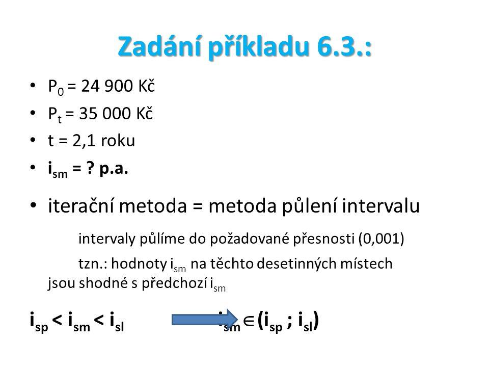 Zadání příkladu 6.3.: P 0 = 24 900 Kč P t = 35 000 Kč t = 2,1 roku i sm = ? p.a. iterační metoda = metoda půlení intervalu intervaly půlíme do požadov