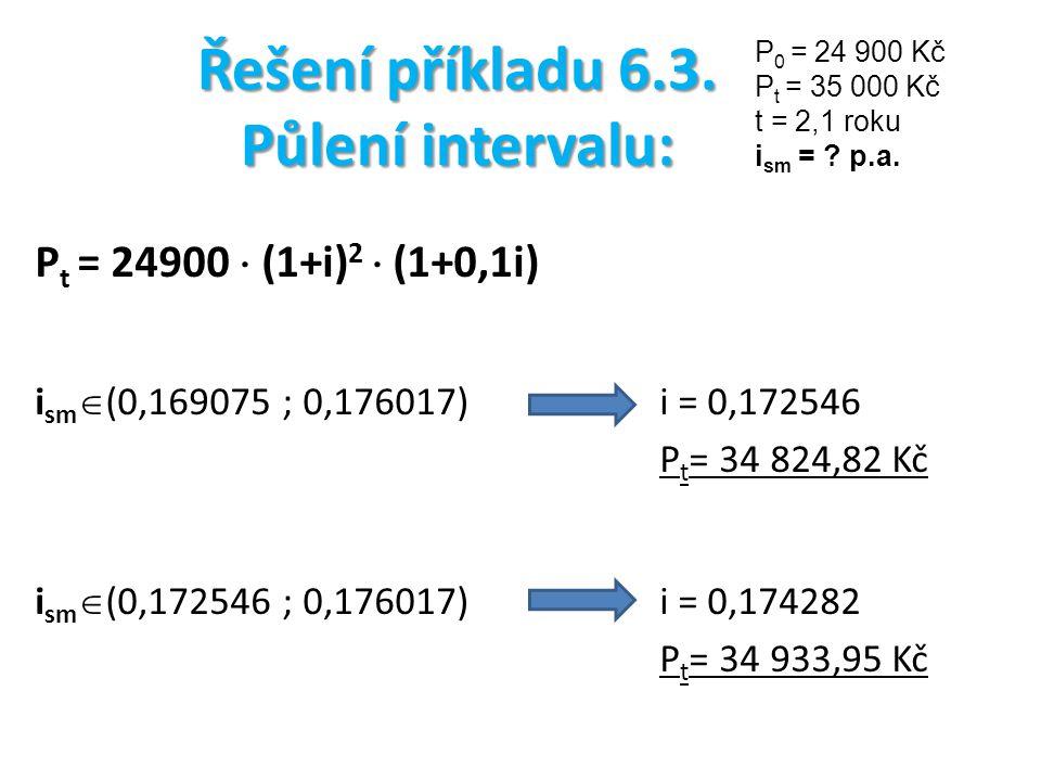 Řešení příkladu 6.3. Půlení intervalu: P t = 24900  (1+i) 2  (1+0,1i) i sm  (0,169075 ; 0,176017) i = 0,172546 P t = 34 824,82 Kč i sm  (0,172546