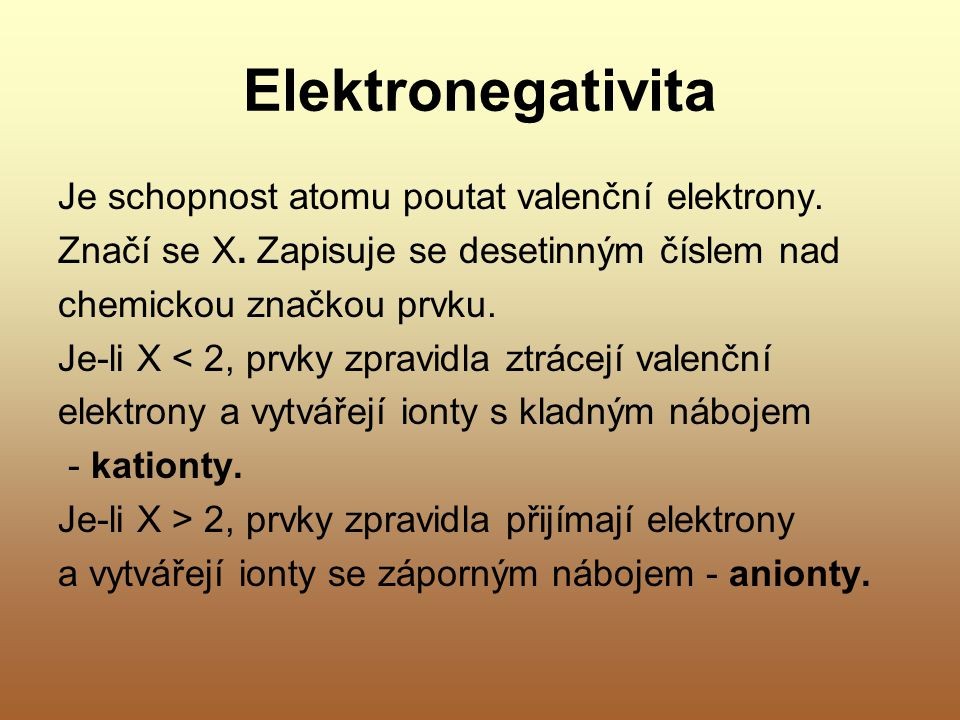 Elektronegativita Je schopnost atomu poutat valenční elektrony. Značí se X. Zapisuje se desetinným číslem nad chemickou značkou prvku. Je-li X < 2, pr
