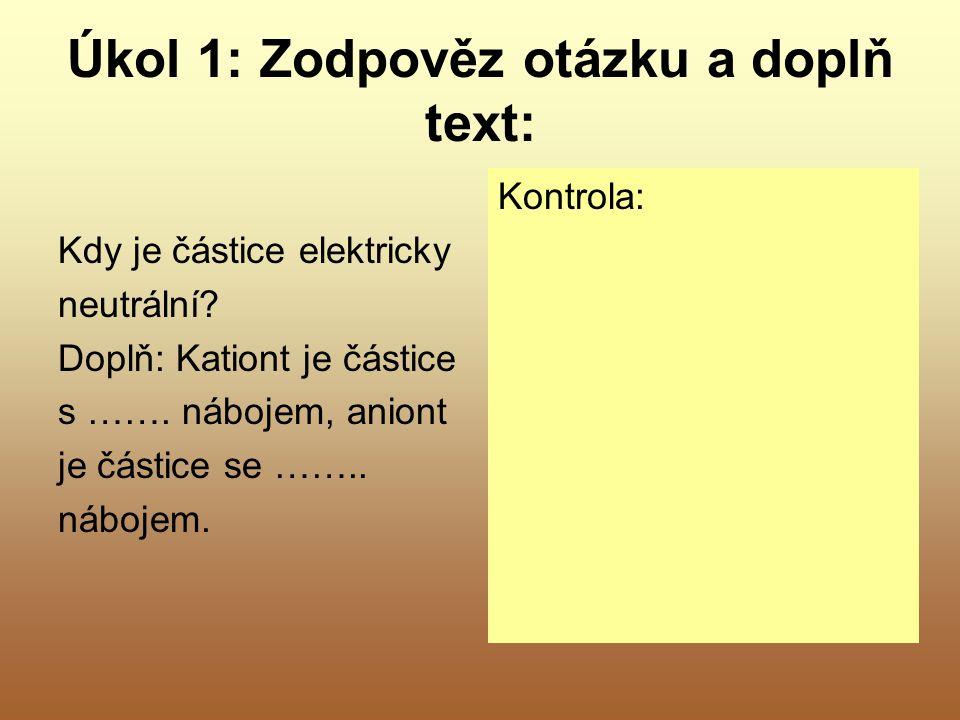 Úkol 1: Zodpověz otázku a doplň text: Kdy je částice elektricky neutrální? Doplň: Kationt je částice s ……. nábojem, aniont je částice se …….. nábojem.