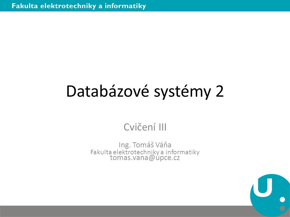 Databázové systémy 2 Cvičení III Ing. Tomáš Váňa Fakulta elektrotechniky a informatiky tomas.vana@upce.cz