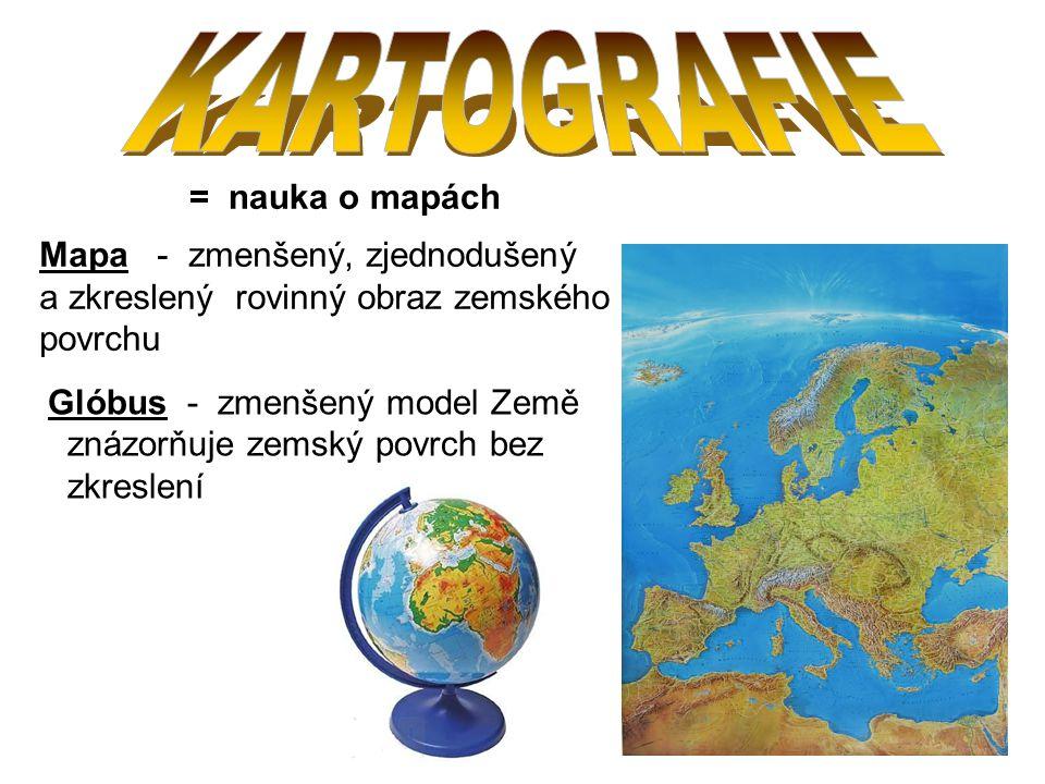 = nauka o mapách Mapa - zmenšený, zjednodušený a zkreslený rovinný obraz zemského povrchu Glóbus - zmenšený model Země znázorňuje zemský povrch bez zkreslení